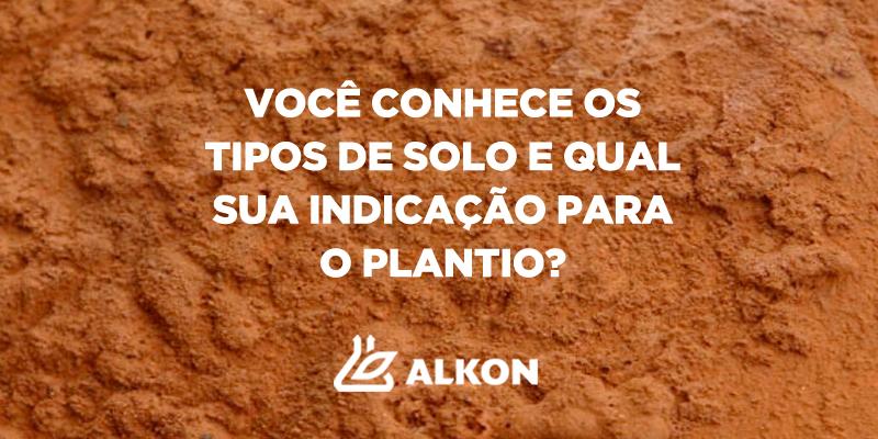 Você sabe quais são os tipos de solo e sua indicação para o plantio?
